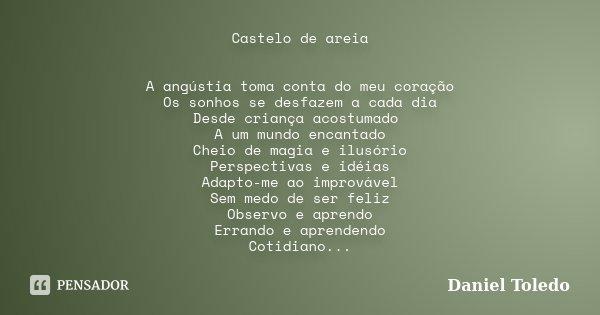 Castelo de areia A angústia toma conta do meu coração Os sonhos se desfazem a cada dia Desde criança acostumado A um mundo encantado Cheio de magia e ilusório P... Frase de Daniel Toledo.