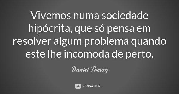 Vivemos numa sociedade hipócrita, que só pensa em resolver algum problema, quando este lhe incomoda de perto.... Frase de Daniel Tomaz.
