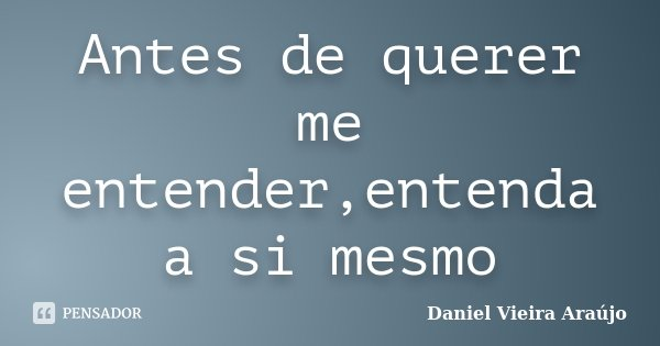 Antes de querer me entender,entenda a si mesmo... Frase de Daniel Vieira Araújo.