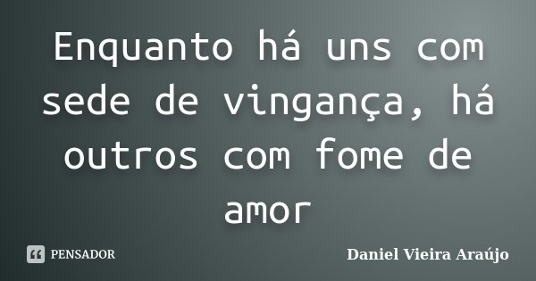 Enquanto há uns com sede de vingança, há outros com fome de amor... Frase de Daniel Vieira Araújo.