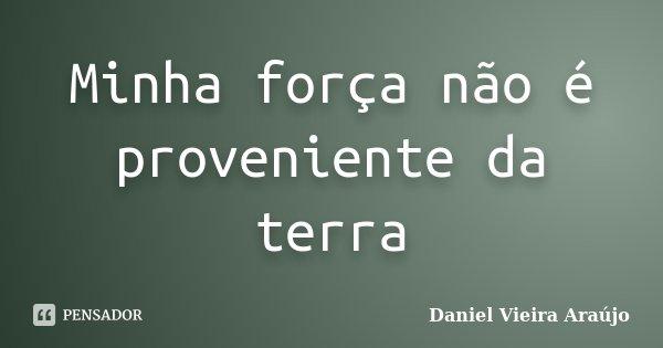 Minha força não é proveniente da terra... Frase de Daniel Vieira Araújo.