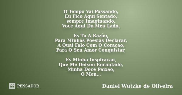 O Tempo Vai Passando, Eu Fico Aqui Sentado, sempre Imaginando, Voce Aqui Do Meu Lado, Es Tu A Razão, Para Minhas Poesias Declarar, A Qual Falo Com O Coraçao, Pa... Frase de Daniel Wutzke de Oliveira.