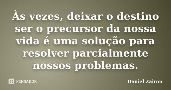 Às vezes, deixar o destino ser o precursor da nossa vida é uma solução para resolver parcialmente nossos problemas.... Frase de Daniel Zairon.