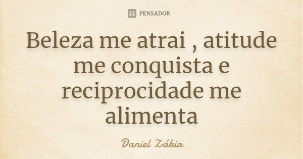Beleza me atrai , atitude me conquista e reciprocidade me alimenta... Frase de Daniel Zakia.