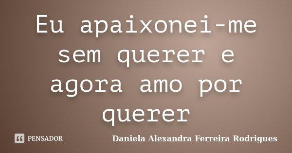 Eu apaixonei-me sem querer e agora amo por querer... Frase de Daniela Alexandra Ferreira Rodrigues.