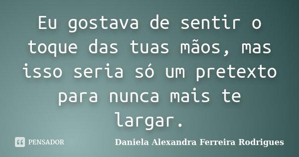 Eu gostava de sentir o toque das tuas mãos, mas isso seria só um pretexto para nunca mais te largar.... Frase de Daniela Alexandra Ferreira Rodrigues.