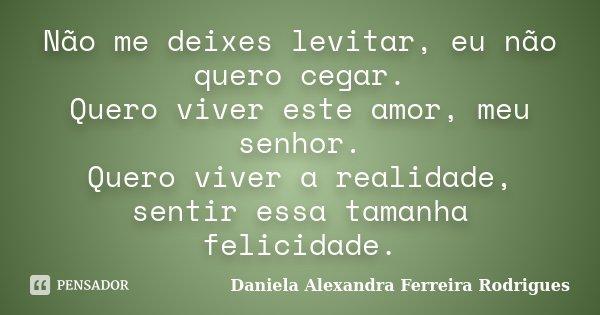 Não me deixes levitar, eu não quero cegar. Quero viver este amor, meu senhor. Quero viver a realidade, sentir essa tamanha felicidade.... Frase de Daniela Alexandra Ferreira Rodrigues.