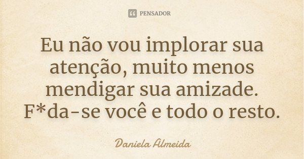 Eu não vou implorar sua atenção,muito menos mendigar sua amizade.Foda-se você e todo o resto.... Frase de Daniela Almeida.
