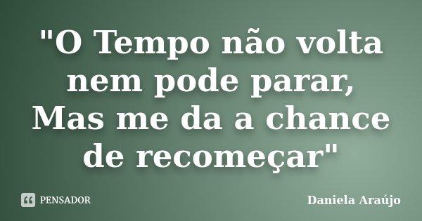 """""""O Tempo não volta nem pode parar, Mas me da a chance de recomeçar""""... Frase de Daniela Araujo."""