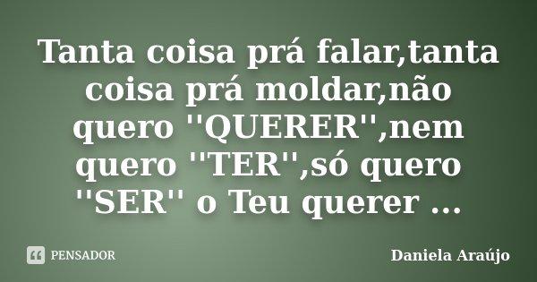 Tanta coisa prá falar,tanta coisa prá moldar,não quero ''QUERER'',nem quero ''TER'',só quero ''SER'' o Teu querer ...... Frase de Daniela Araújo.
