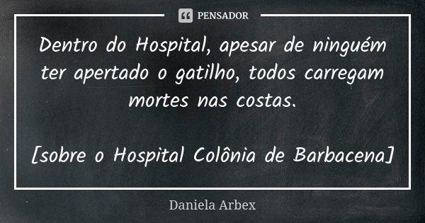 Dentro do Hospital, apesar de ninguém ter apertado o gatilho, todos carregam mortes nas costas. [sobre o Hospital Colônia de Barbacena]... Frase de Daniela Arbex.
