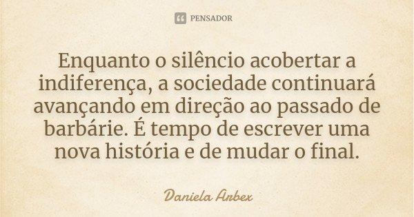 Enquanto o silêncio acobertar a indiferença, a sociedade continuará avançando em direção ao passado de barbárie. É tempo de escrever uma nova história e de muda... Frase de Daniela Arbex.