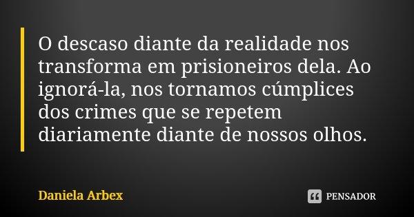 O descaso diante da realidade nos transforma em prisioneiros dela. Ao ignorá-la, nos tornamos cúmplices dos crimes que se repetem diariamente diante de nossos o... Frase de Daniela Arbex.