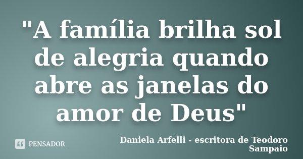 """""""A família brilha sol de alegria quando abre as janelas do amor de Deus""""... Frase de Daniela Arfelli - escritora de Teodoro Sampaio."""