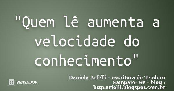 """""""Quem lê aumenta a velocidade do conhecimento""""... Frase de Daniela Arfelli - escritora de Teodoro Sampaio- SP - blog : http:arfelli.blogspot.com.br."""