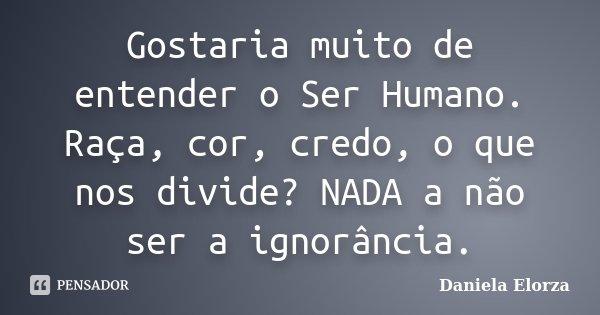 Gostaria muito de entender o Ser Humano. Raça, cor, credo, o que nos divide? NADA a não ser a ignorância.... Frase de Daniela Elorza.