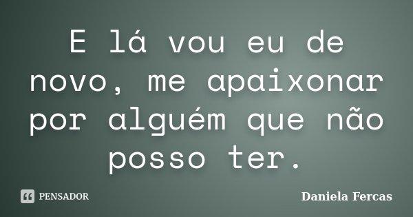 E lá vou eu de novo, me apaixonar por alguém que não posso ter.... Frase de Daniela Fercas.