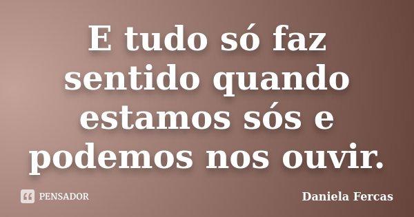 E tudo só faz sentido quando estamos sós e podemos nos ouvir.... Frase de Daniela Fercas.