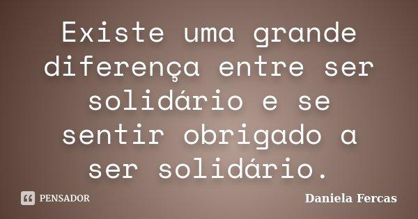 Existe uma grande diferença entre ser solidário e se sentir obrigado a ser solidário.... Frase de Daniela Fercas.