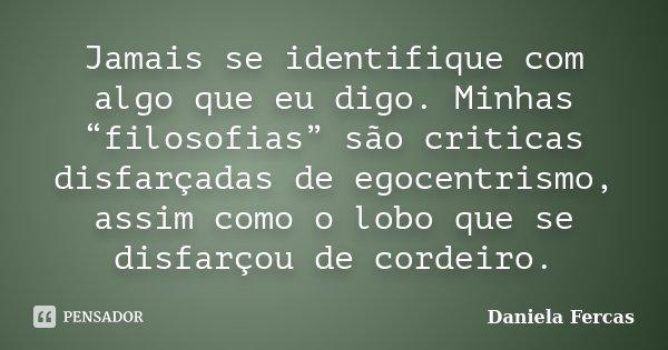 """Jamais se identifique com algo que eu digo. Minhas """"filosofias"""" são criticas disfarçadas de egocentrismo, assim como o lobo que se disfarçou de cordeiro.... Frase de Daniela Fercas."""