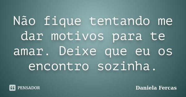Não fique tentando me dar motivos para te amar. Deixe que eu os encontro sozinha.... Frase de Daniela Fercas.