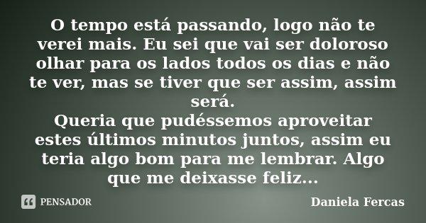 O tempo está passando, logo não te verei mais. Eu sei que vai ser doloroso olhar para os lados todos os dias e não te ver, mas se tiver que ser assim, assim ser... Frase de Daniela Fercas.