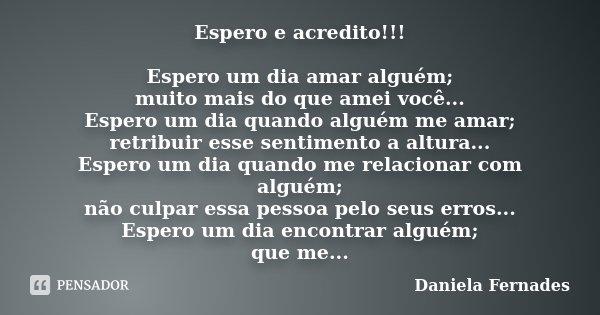 Espero e acredito!!! Espero um dia amar alguém; muito mais do que amei você... Espero um dia quando alguém me amar; retribuir esse sentimento a altura... Espero... Frase de Daniela Fernades.