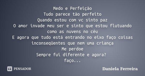 Medo e Perfeição Tudo parece tão perfeito Quando estou com vc sinto paz O amor invade meu ser e sinto que estou flutuando como as nuvens no céu E agora que tudo... Frase de Daniela Ferreira.
