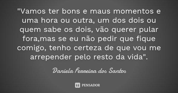 """""""Vamos ter bons e maus momentos e uma hora ou outra, um dos dois ou quem sabe os dois, vão querer pular fora,mas se eu não pedir que fique comigo, tenho ce... Frase de Daniela Ferreira dos Santos."""