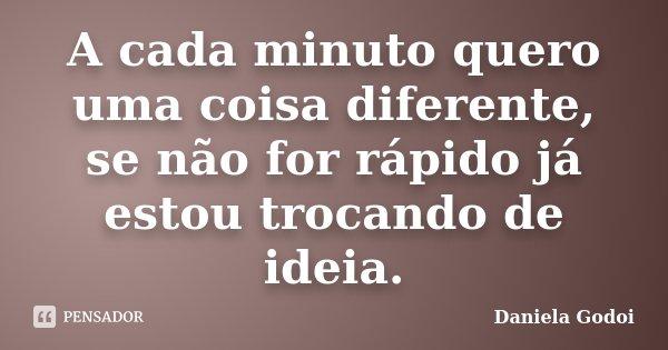 A cada minuto quero uma coisa diferente, se não for rápido já estou trocando de idéia.... Frase de Daniela Godoi.