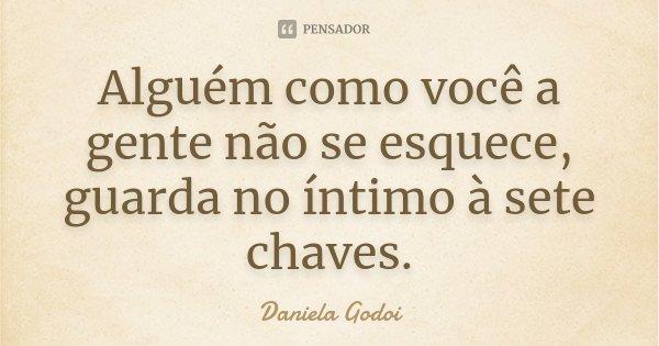 Alguém como você a gente não se esquece, guarda no íntimo à sete chaves.... Frase de Daniela Godoi.