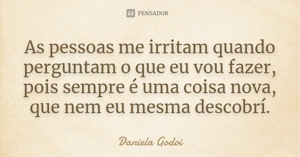 As pessoas me irritam quando perguntam o que eu vou fazer, pois sempre é uma coisa nova, que nem eu mesma descobrí.... Frase de Daniela Godoi.