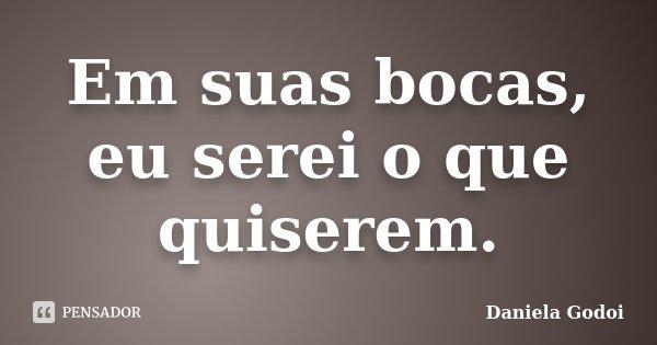 Em suas bocas, eu serei o que quiserem.... Frase de Daniela Godoi.