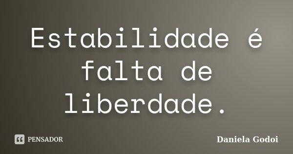Estabilidade é falta de liberdade.... Frase de Daniela Godoi.