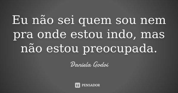 Eu não sei quem sou nem pra onde estou indo, mas não estou preocupada.... Frase de Daniela Godoi.