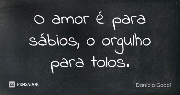 O amor é para sábios, o orgulho para tolos.... Frase de Daniela Godoi.