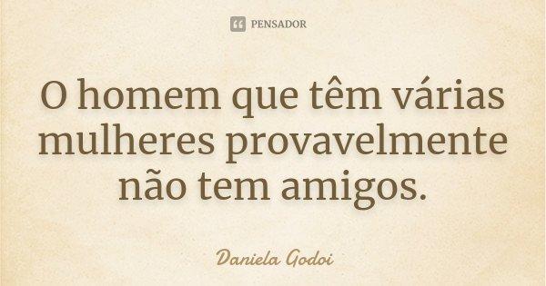 O homem que têm várias mulheres provavelmente não tem amigos.... Frase de Daniela Godoi.