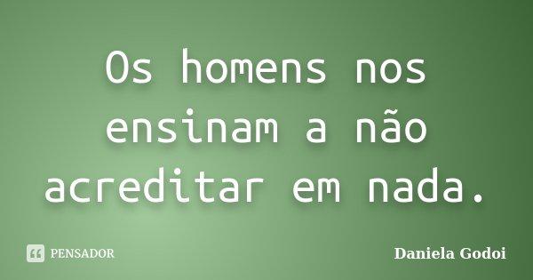 Os homens nos ensinam a não acreditar em nada.... Frase de Daniela Godoi.