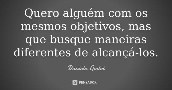 Quero alguém com os mesmos objetivos, mas que busque maneiras diferentes de alcançá-los.... Frase de Daniela Godoi.