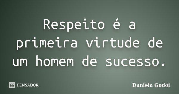 Respeito é a primeira virtude de um homem de sucesso.... Frase de Daniela Godoi.
