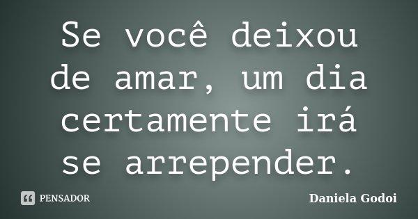 Se você deixou de amar, um dia certamente irá se arrepender.... Frase de Daniela Godoi.