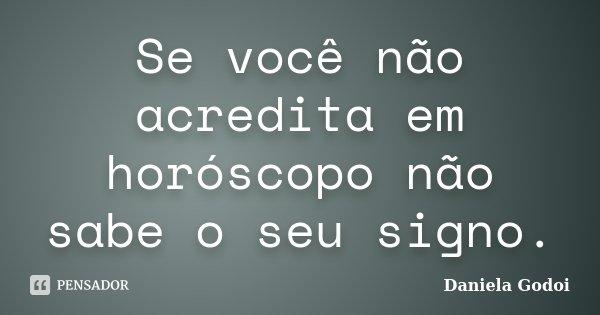 Se você não acredita em horóscopo não sabe o seu signo.... Frase de Daniela Godoi.