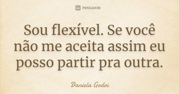 Sou flexível. Se você não me aceita assim eu posso partir pra outra.... Frase de Daniela Godoi.