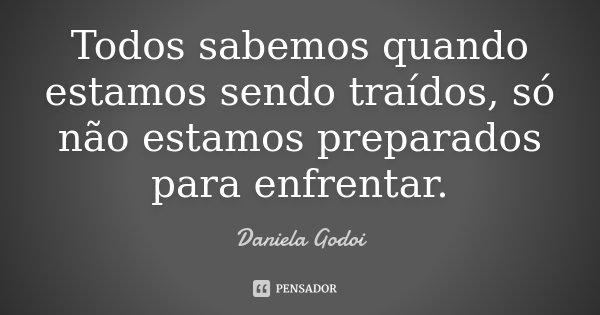 Todos sabemos quando estamos sendo traídos, só não estamos preparados para enfrentar.... Frase de Daniela Godoi.