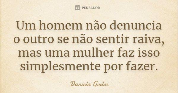 Um homem não denuncia o outro se não sentir raiva, mas uma mulher faz isso simplesmente por fazer.... Frase de Daniela Godoi.