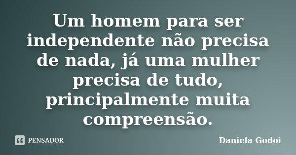 Um homem para ser independente não precisa de nada, já uma mulher precisa de tudo, principalmente muita compreensão.... Frase de Daniela Godoi.