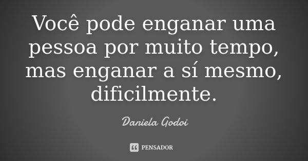 Você pode enganar uma pessoa por muito tempo, mas enganar a sí mesmo, dificilmente.... Frase de Daniela Godoi.