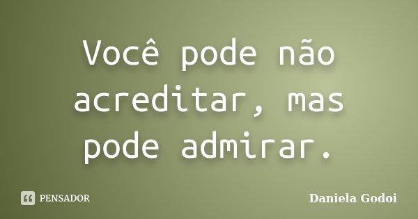 Você pode não acreditar, mas pode admirar.... Frase de Daniela Godoi.