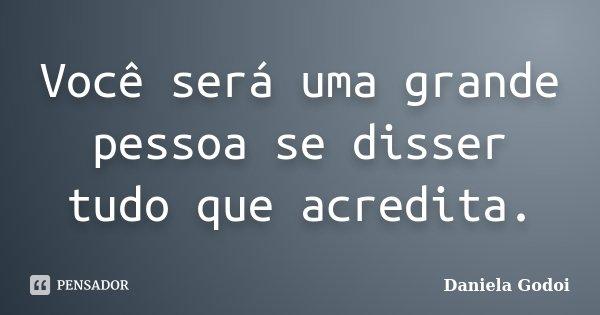 Você será uma grande pessoa se disser tudo que acredita.... Frase de Daniela Godoi.