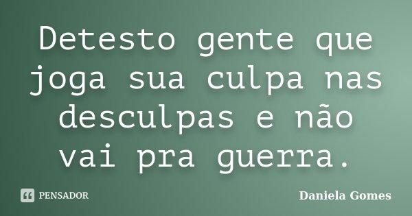 Detesto gente que joga sua culpa nas desculpas e não vai pra guerra.... Frase de Daniela Gomes.